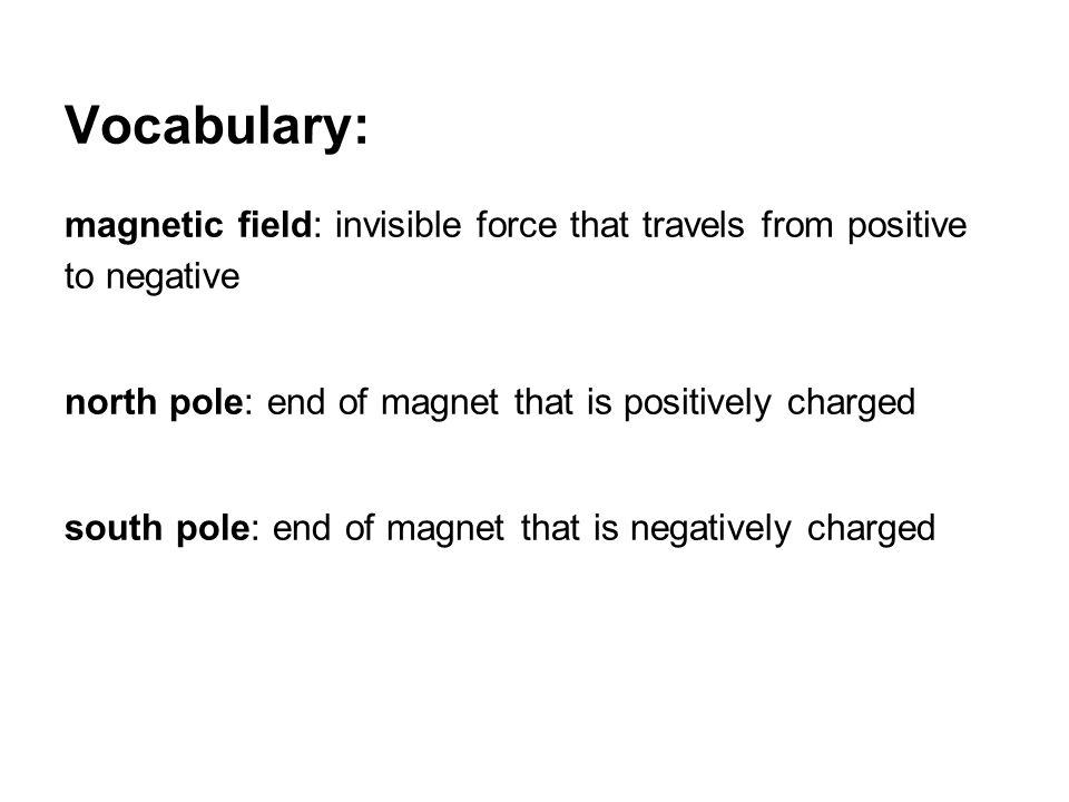Vocabulary: magnetic field: invisible force that travels from positive to negative north pole: end of magnet that is positively charged south pole: end of magnet that is negatively charged