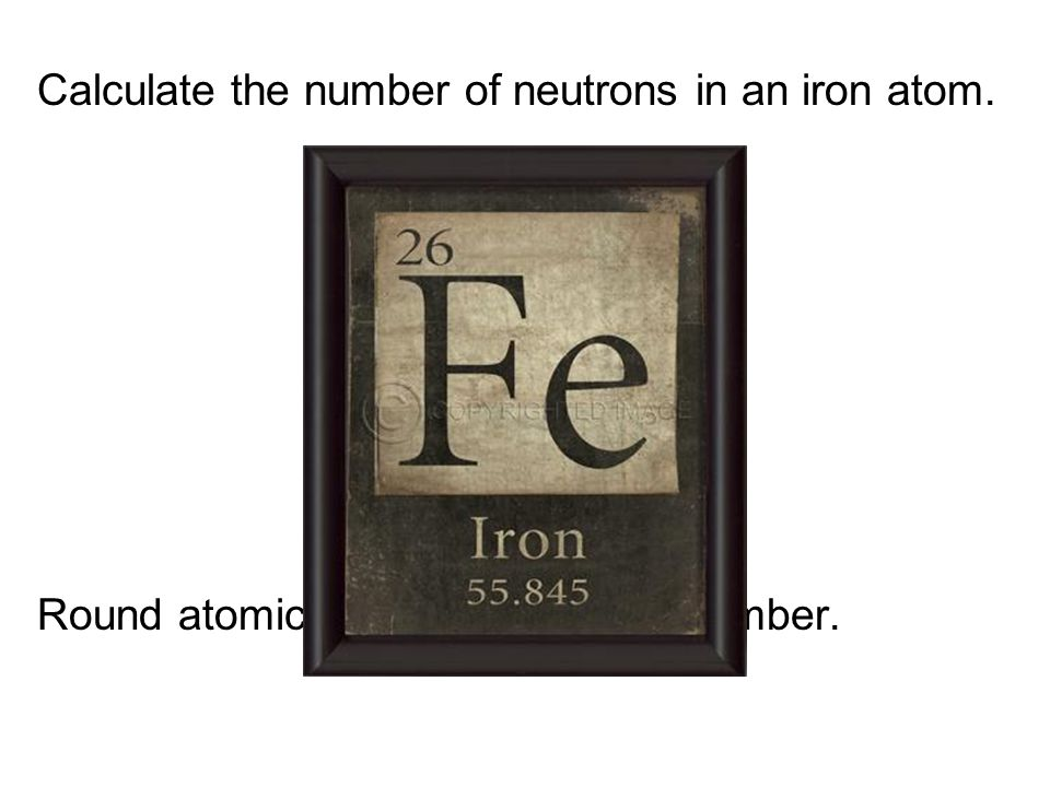 Calculate the number of neutrons in an iron atom. Round atomic mass to the whole number.