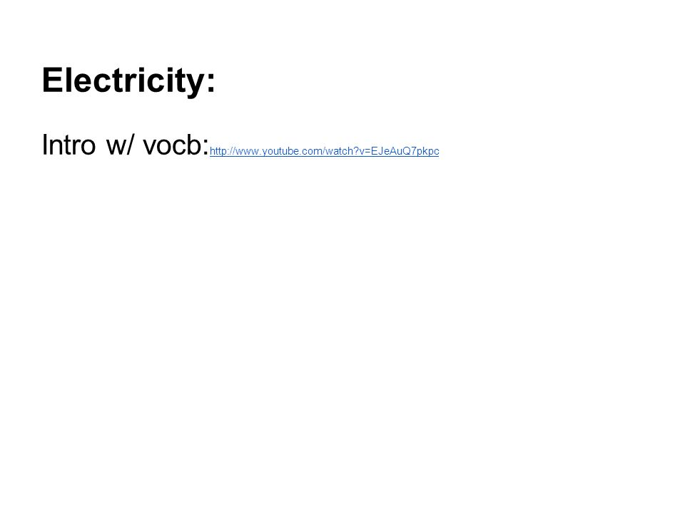 Electricity: Intro w/ vocb: http://www.youtube.com/watch?v=EJeAuQ7pkpc http://www.youtube.com/watch?v=EJeAuQ7pkpc