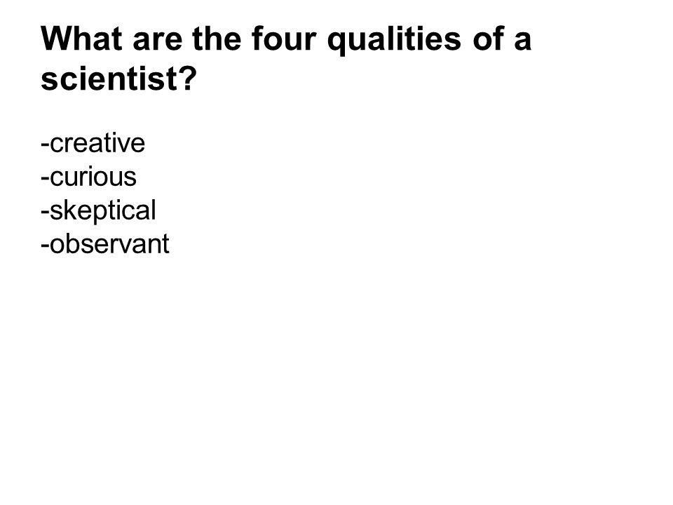 What are the four qualities of a scientist? -creative -curious -skeptical -observant