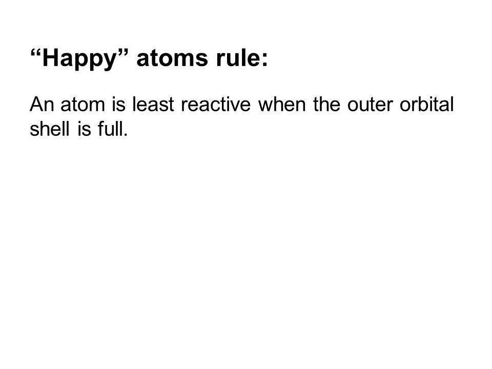 Happy atoms rule: An atom is least reactive when the outer orbital shell is full.