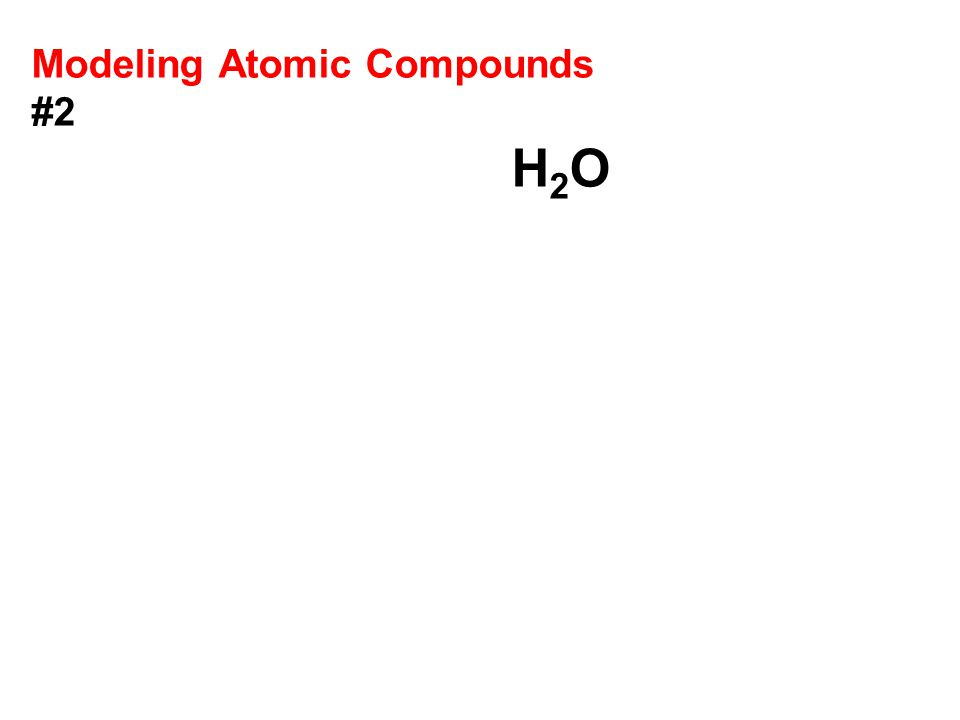 Modeling Atomic Compounds #2 H 2 O