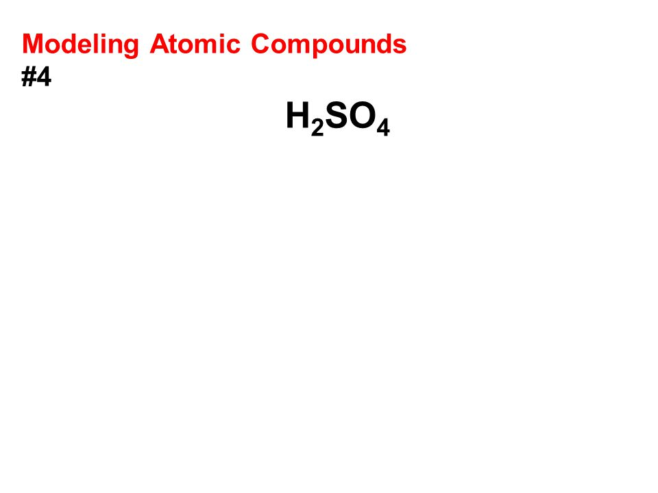 Modeling Atomic Compounds #4 H 2 SO 4