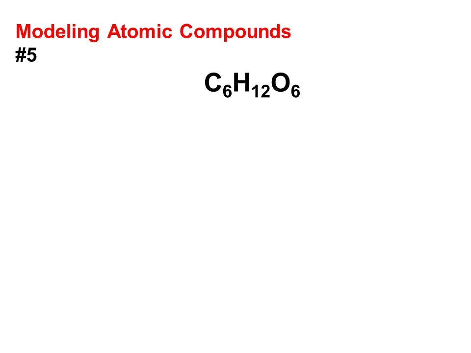 Modeling Atomic Compounds #5 C 6 H 12 O 6
