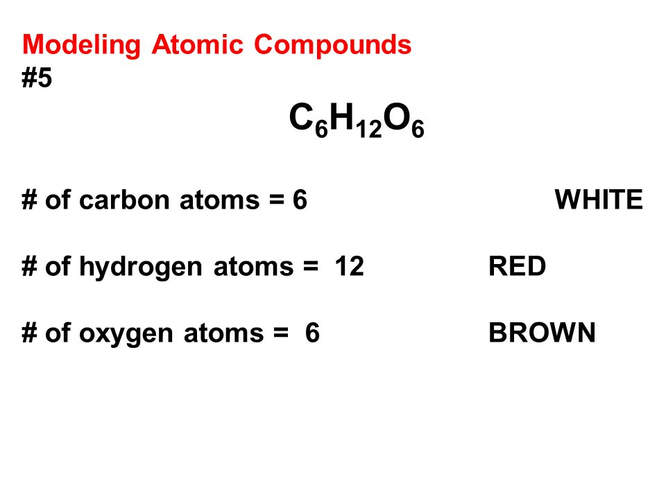 Modeling Atomic Compounds #5 C 6 H 12 O 6 # of carbon atoms = 6 WHITE # of hydrogen atoms = 12RED # of oxygen atoms = 6 BROWN