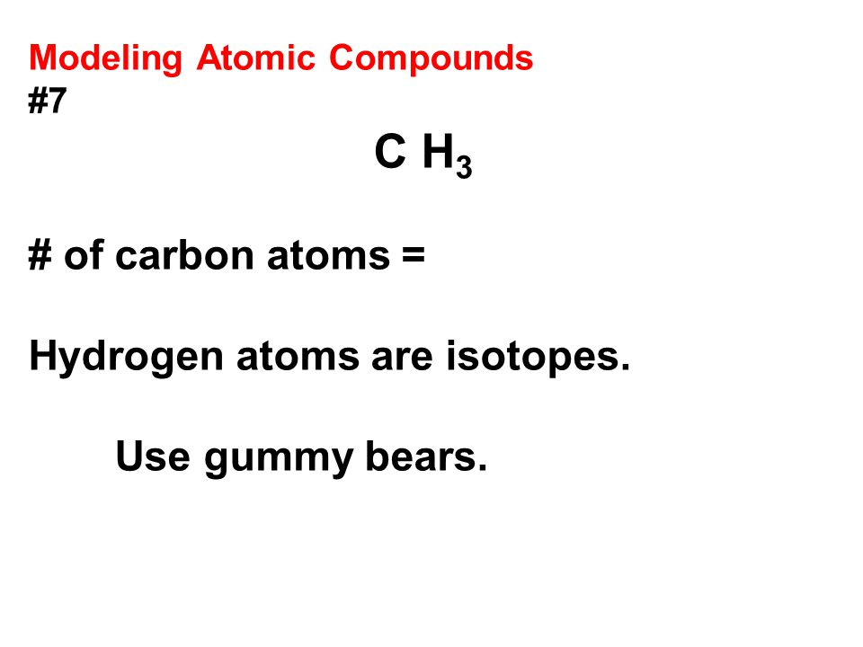 Modeling Atomic Compounds #7 C H 3 # of carbon atoms = Hydrogen atoms are isotopes.