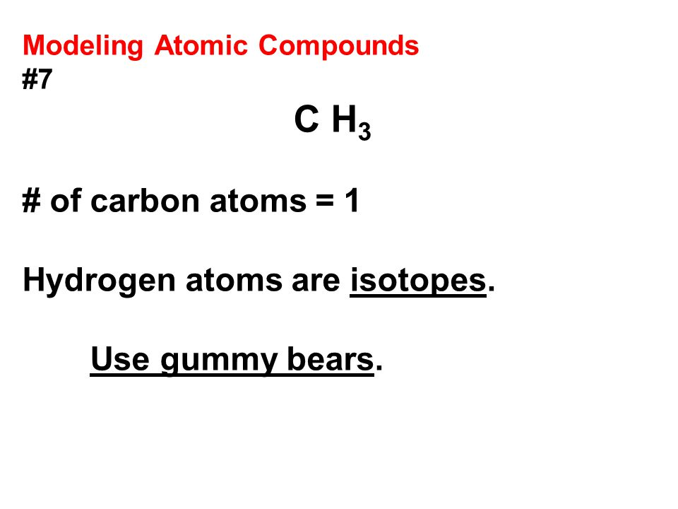 Modeling Atomic Compounds #7 C H 3 # of carbon atoms = 1 Hydrogen atoms are isotopes.