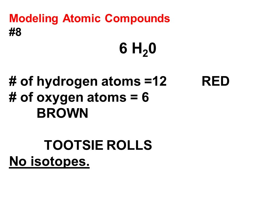 Modeling Atomic Compounds #8 6 H 2 0 # of hydrogen atoms =12RED # of oxygen atoms = 6 BROWN TOOTSIE ROLLS No isotopes.