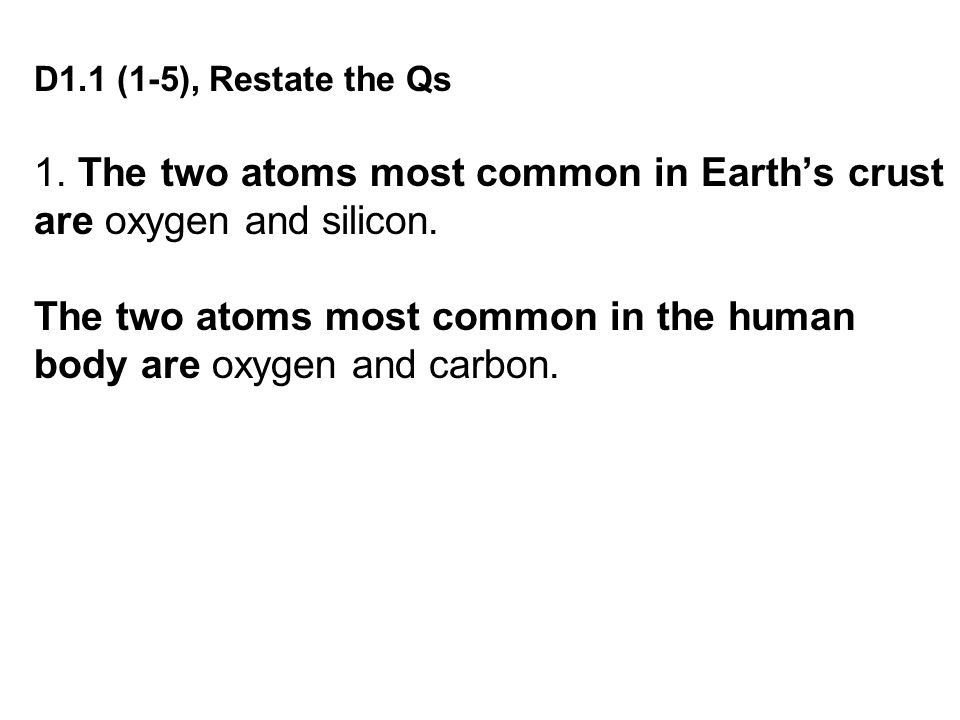 D1.1 (1-5), Restate the Qs 1.The two atoms most common in Earth's crust are oxygen and silicon.