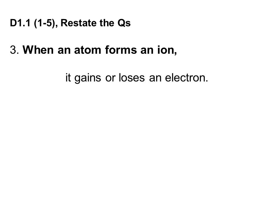 D1.1 (1-5), Restate the Qs 3. When an atom forms an ion, it gains or loses an electron.