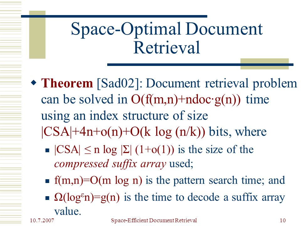 10.7.2007 Space-Efficient Document Retrieval10 Space-Optimal Document Retrieval  Theorem [Sad02]: Document retrieval problem can be solved in O(f(m,n)+ndoc·g(n)) time using an index structure of size |CSA|+4n+o(n)+O(k log (n/k)) bits, where |CSA| ≤ n log |Σ| (1+o(1)) is the size of the compressed suffix array used; f(m,n)=O(m log n) is the pattern search time; and Ω(log ε n)=g(n) is the time to decode a suffix array value.