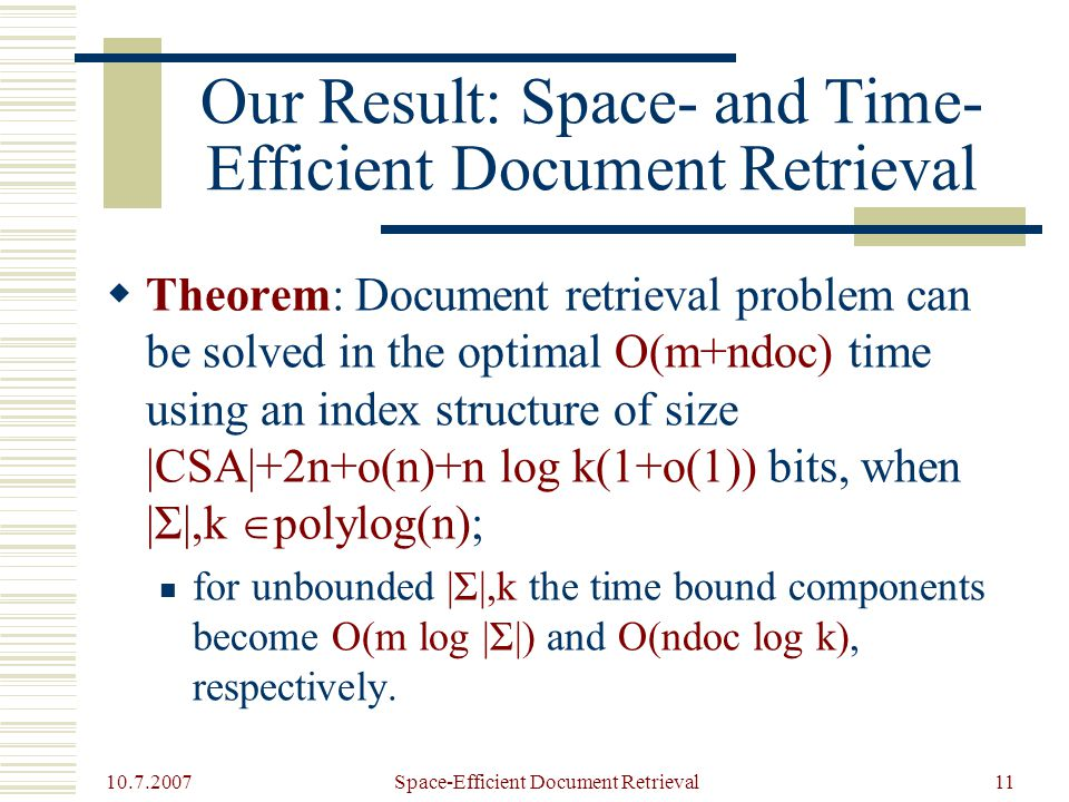 10.7.2007 Space-Efficient Document Retrieval11 Our Result: Space- and Time- Efficient Document Retrieval  Theorem: Document retrieval problem can be solved in the optimal O(m+ndoc) time using an index structure of size |CSA|+2n+o(n)+n log k(1+o(1)) bits, when |Σ|,k  polylog(n); for unbounded |Σ|,k the time bound components become O(m log |Σ|) and O(ndoc log k), respectively.