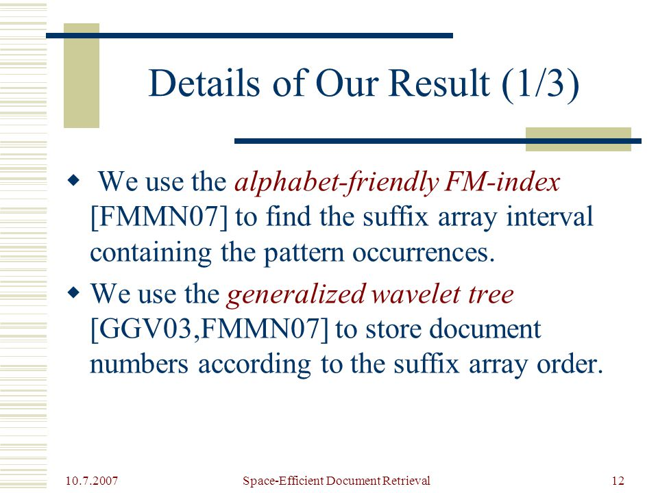 10.7.2007 Space-Efficient Document Retrieval12 Details of Our Result (1/3)  We use the alphabet-friendly FM-index [FMMN07] to find the suffix array interval containing the pattern occurrences.
