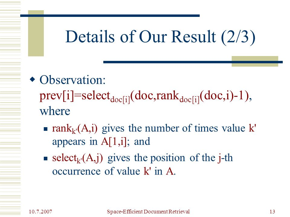 10.7.2007 Space-Efficient Document Retrieval13 Details of Our Result (2/3)  Observation: prev[i]=select doc[i] (doc,rank doc[i] (doc,i)-1), where rank k (A,i) gives the number of times value k appears in A[1,i]; and select k (A,j) gives the position of the j-th occurrence of value k in A.
