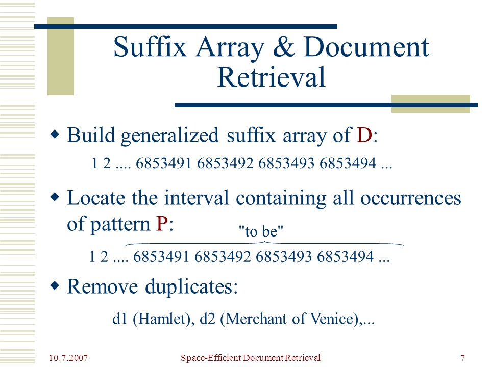 10.7.2007 Space-Efficient Document Retrieval7 Suffix Array & Document Retrieval  Build generalized suffix array of D:  Locate the interval containing all occurrences of pattern P:  Remove duplicates: 1 2....