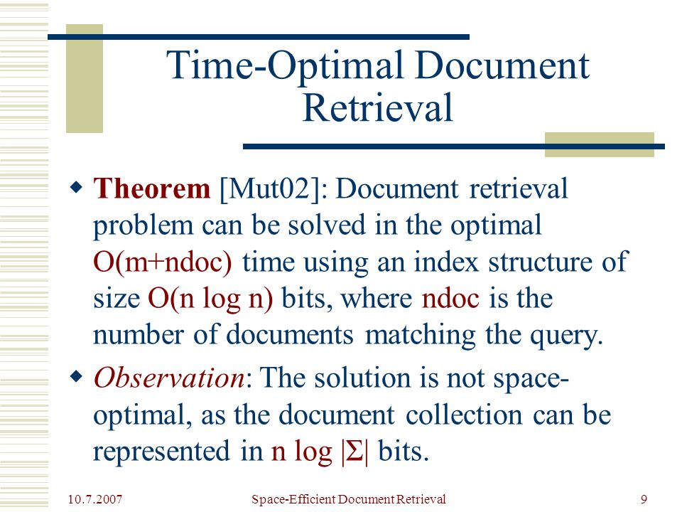 10.7.2007 Space-Efficient Document Retrieval9 Time-Optimal Document Retrieval  Theorem [Mut02]: Document retrieval problem can be solved in the optimal O(m+ndoc) time using an index structure of size O(n log n) bits, where ndoc is the number of documents matching the query.