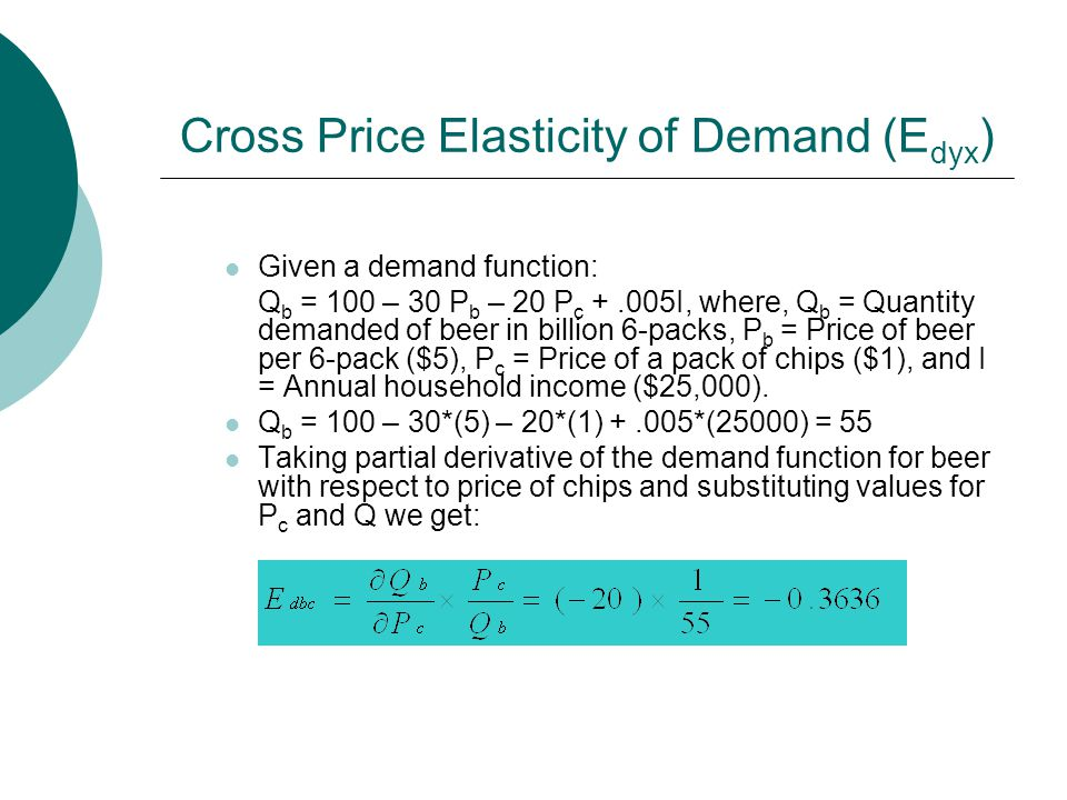 Cross Price Elasticity of Demand (E dyx ) Given a demand function: Q b = 100 – 30 P b – 20 P c +.005I, where, Q b = Quantity demanded of beer in billion 6-packs, P b = Price of beer per 6-pack ($5), P c = Price of a pack of chips ($1), and I = Annual household income ($25,000).