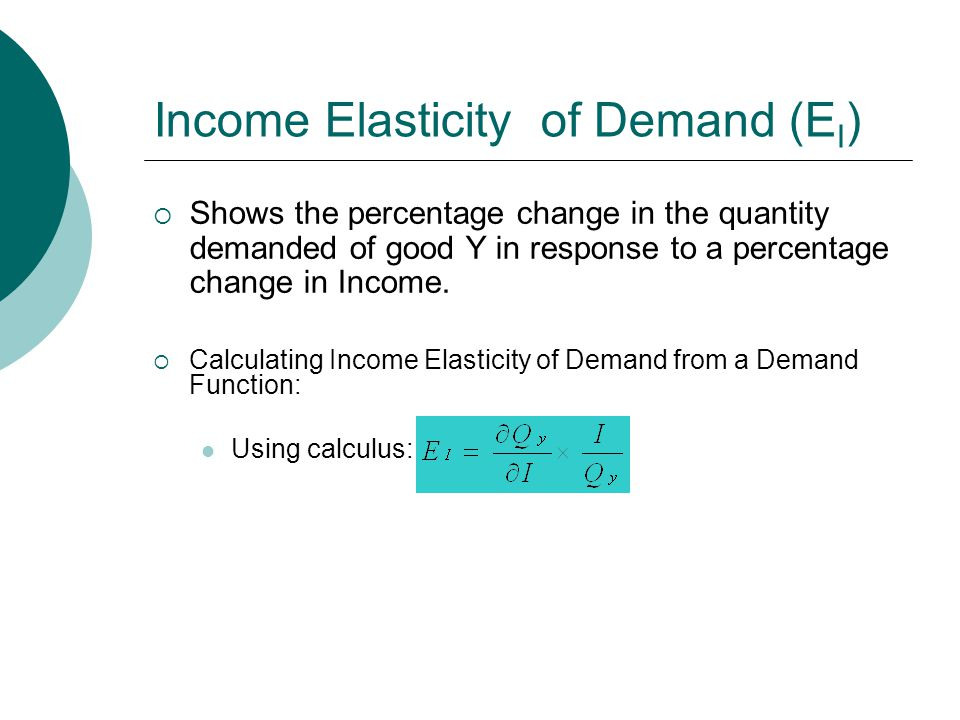 Income Elasticity of Demand (E I )  Shows the percentage change in the quantity demanded of good Y in response to a percentage change in Income.