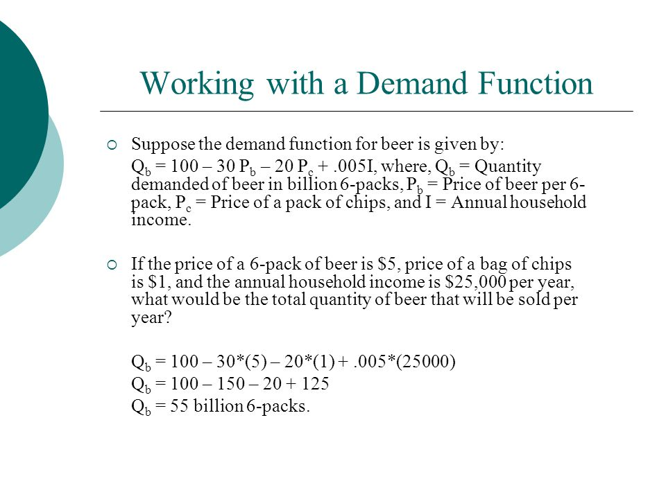 Working with a Demand Function  Suppose the demand function for beer is given by: Q b = 100 – 30 P b – 20 P c +.005I, where, Q b = Quantity demanded of beer in billion 6-packs, P b = Price of beer per 6- pack, P c = Price of a pack of chips, and I = Annual household income.