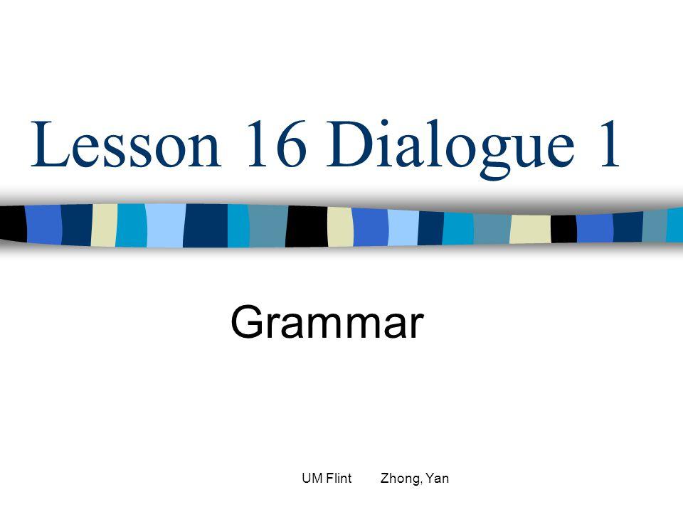 Lesson 16 Dialogue 1 Grammar UM Flint Zhong, Yan
