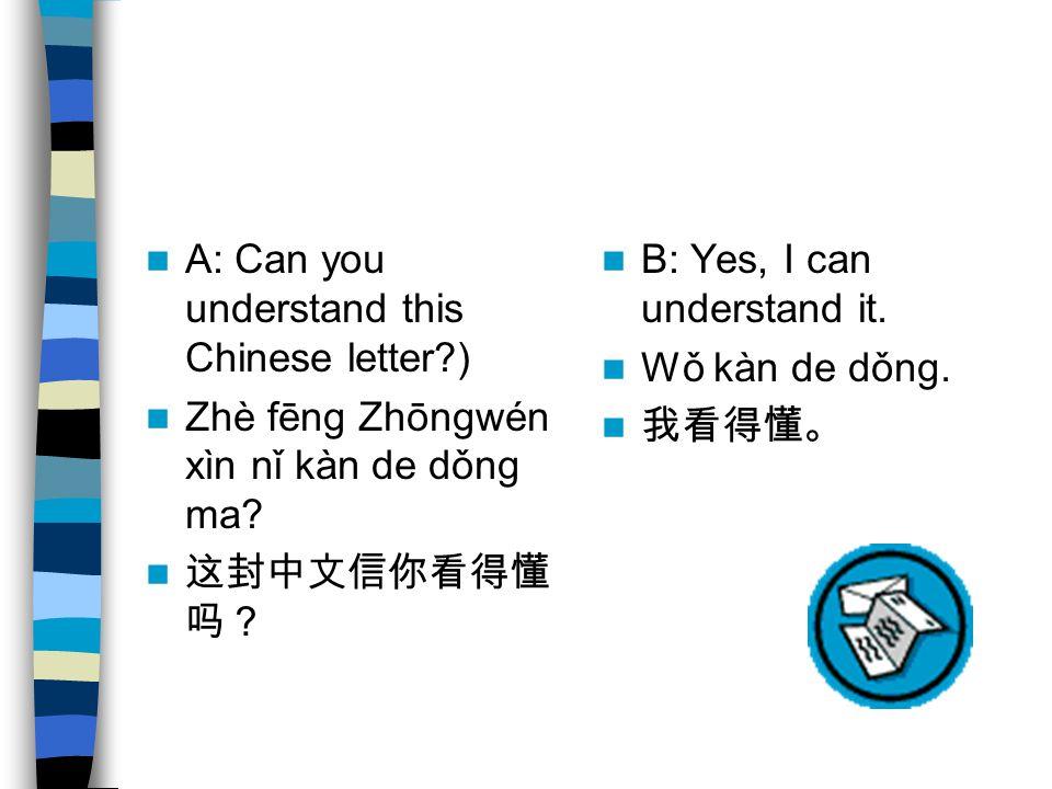 A: Can you understand this Chinese letter ) Zhè fēng Zhōngwén xìn nǐ kàn de dǒng ma.