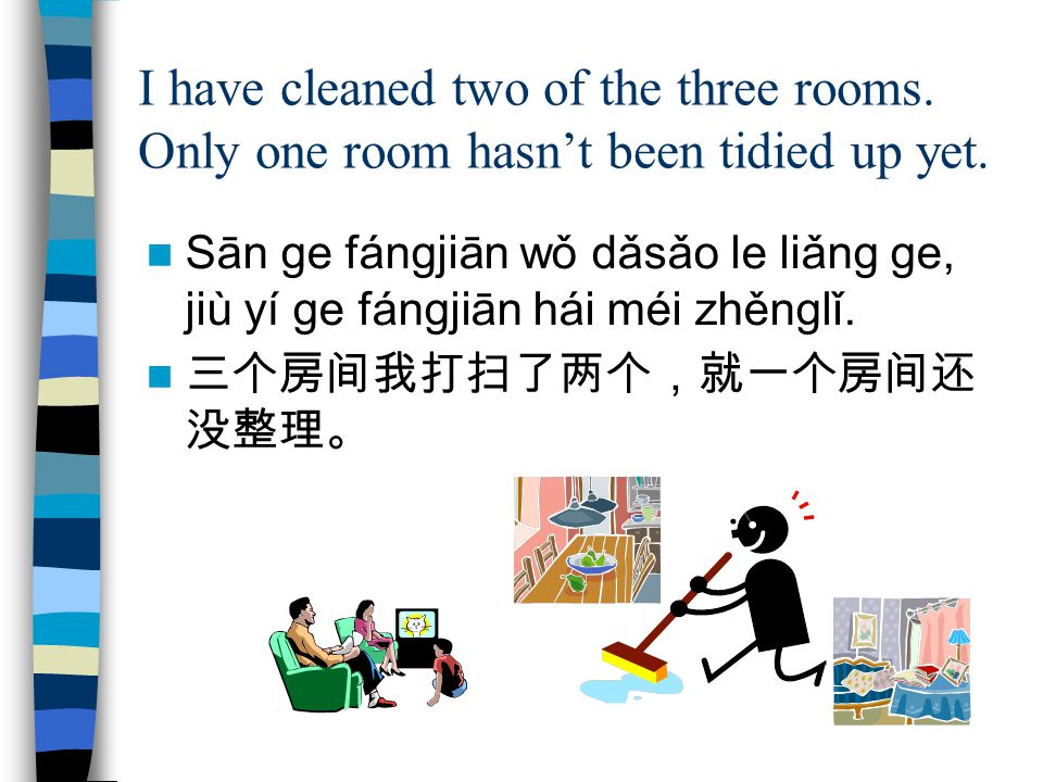 I have cleaned two of the three rooms. Only one room hasn't been tidied up yet.