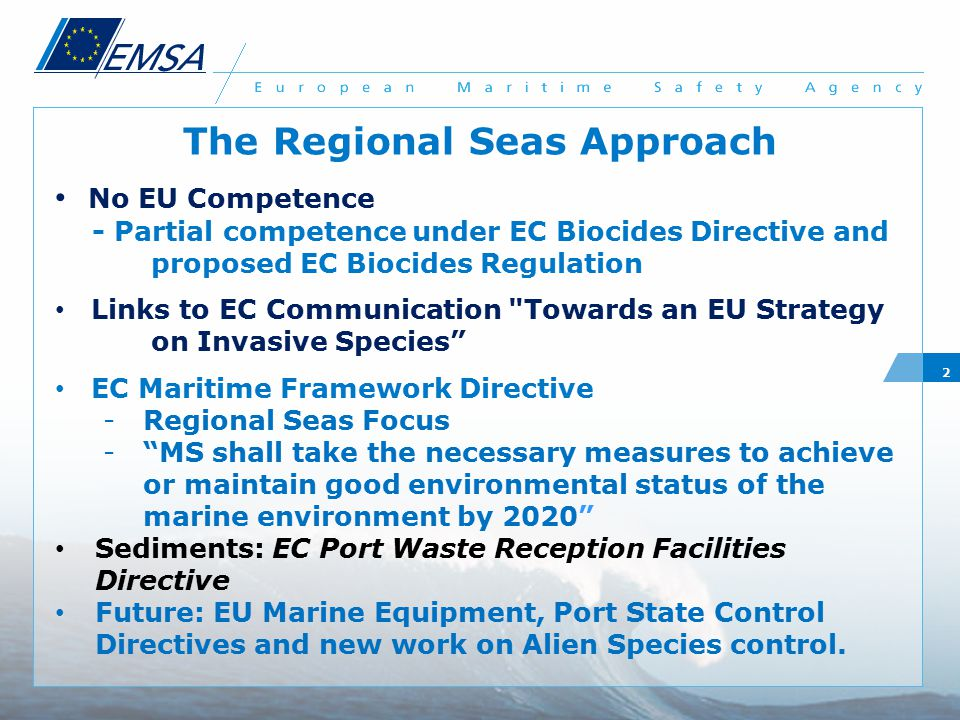 2 The Regional Seas Approach No EU Competence - Partial competence under EC Biocides Directive and proposed EC Biocides Regulation Links to EC Communication Towards an EU Strategy on Invasive Species EC Maritime Framework Directive -Regional Seas Focus - MS shall take the necessary measures to achieve or maintain good environmental status of the marine environment by 2020 Sediments: EC Port Waste Reception Facilities Directive Future: EU Marine Equipment, Port State Control Directives and new work on Alien Species control.