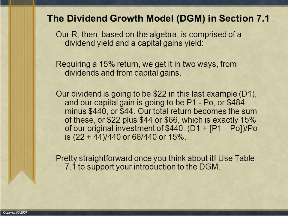 Copyright© 2007 The Dividend Growth Model (DGM) in Section 7.1 Our R, then, based on the algebra, is comprised of a dividend yield and a capital gains yield: Requiring a 15% return, we get it in two ways, from dividends and from capital gains.