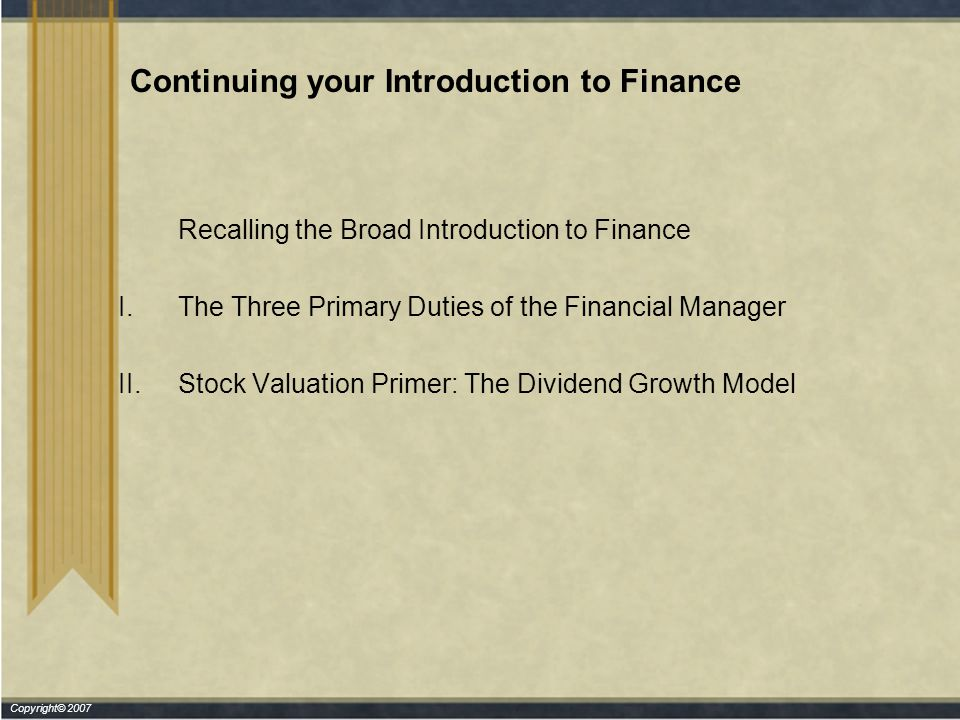 Copyright© 2007 Continuing your Introduction to Finance Recalling the Broad Introduction to Finance I.The Three Primary Duties of the Financial Manager II.Stock Valuation Primer: The Dividend Growth Model