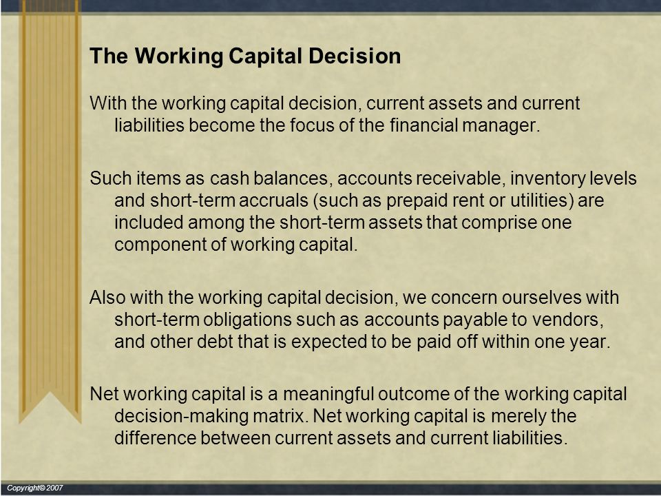 Copyright© 2007 The Working Capital Decision With the working capital decision, current assets and current liabilities become the focus of the financial manager.