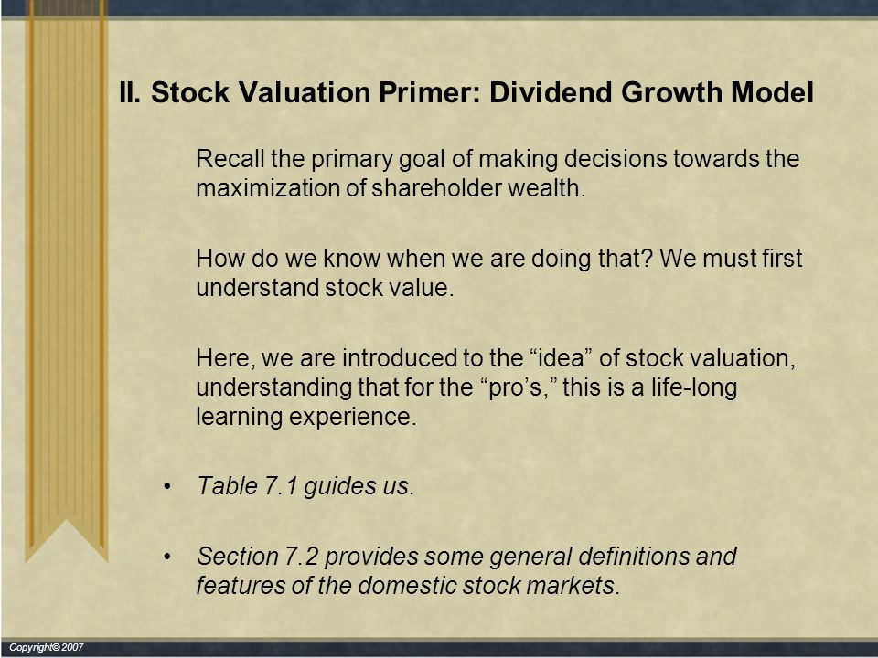 Copyright© 2007 II. Stock Valuation Primer: Dividend Growth Model Recall the primary goal of making decisions towards the maximization of shareholder