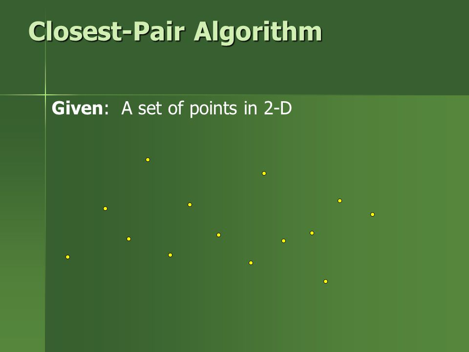 Closest-Pair Algorithm Given: A set of points in 2-D