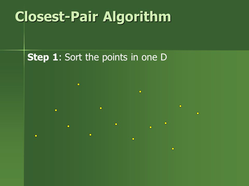 Closest-Pair Algorithm Step 1: Sort the points in one D