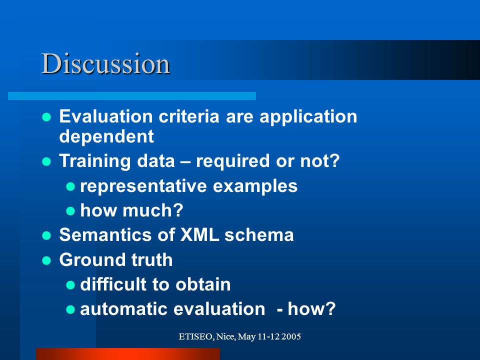 ETISEO, Nice, May 11-12 2005 Discussion Evaluation criteria are application dependent Training data – required or not? representative examples how muc