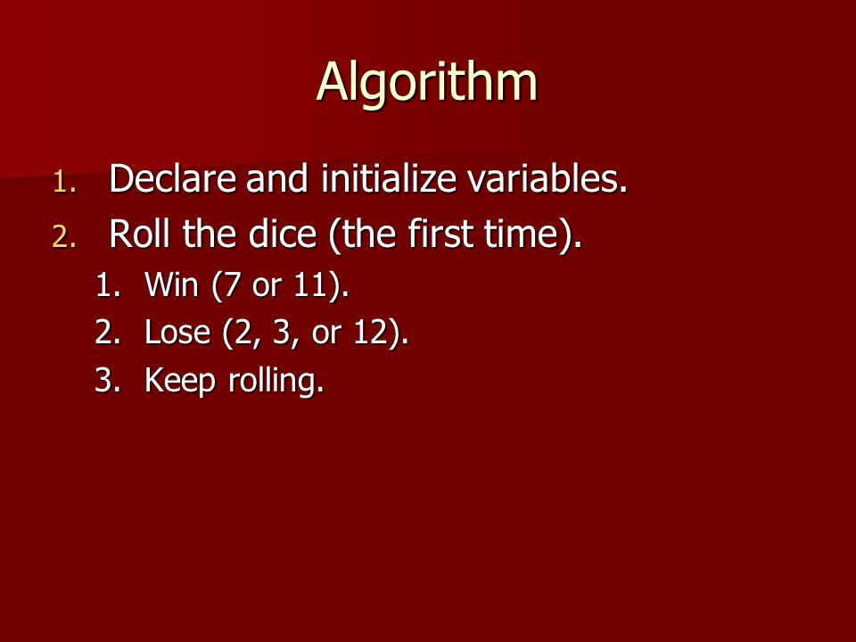Algorithm 1.Declare and initialize variables. 2. Roll the dice (the first time).