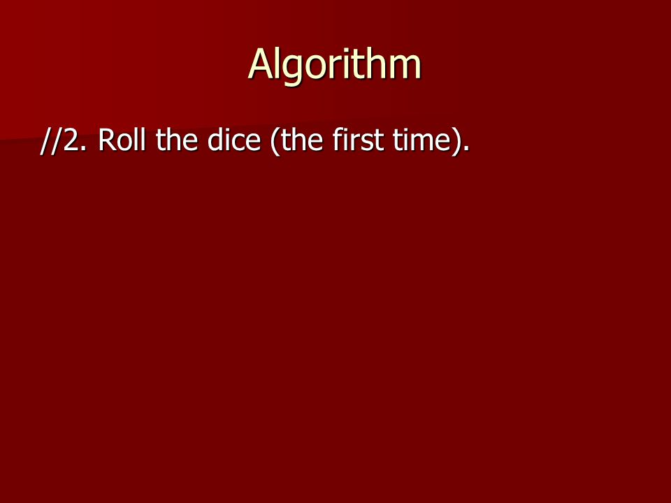 Algorithm //2. Roll the dice (the first time).