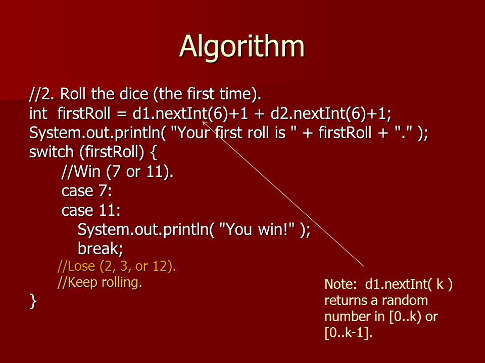 Algorithm int firstRoll = d1.nextInt(6)+1 + d2.nextInt(6)+1; System.out.println( Your first roll is + firstRoll + . ); switch (firstRoll) { //Win (7 or 11).