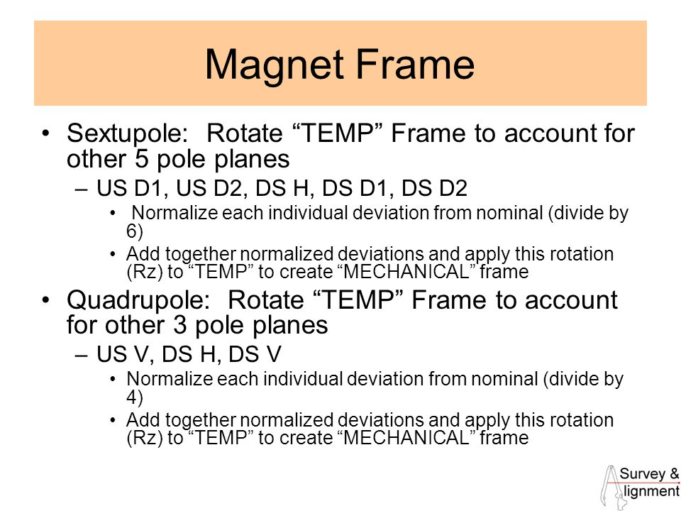 22 Magnet Frame Sextupole: Rotate TEMP Frame to account for other 5 pole planes –US D1, US D2, DS H, DS D1, DS D2 Normalize each individual deviation from nominal (divide by 6) Add together normalized deviations and apply this rotation (Rz) to TEMP to create MECHANICAL frame Quadrupole: Rotate TEMP Frame to account for other 3 pole planes –US V, DS H, DS V Normalize each individual deviation from nominal (divide by 4) Add together normalized deviations and apply this rotation (Rz) to TEMP to create MECHANICAL frame