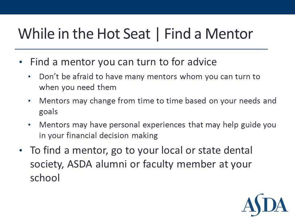 While in the Hot Seat | Find a Mentor Find a mentor you can turn to for advice Don't be afraid to have many mentors whom you can turn to when you need them Mentors may change from time to time based on your needs and goals Mentors may have personal experiences that may help guide you in your financial decision making To find a mentor, go to your local or state dental society, ASDA alumni or faculty member at your school
