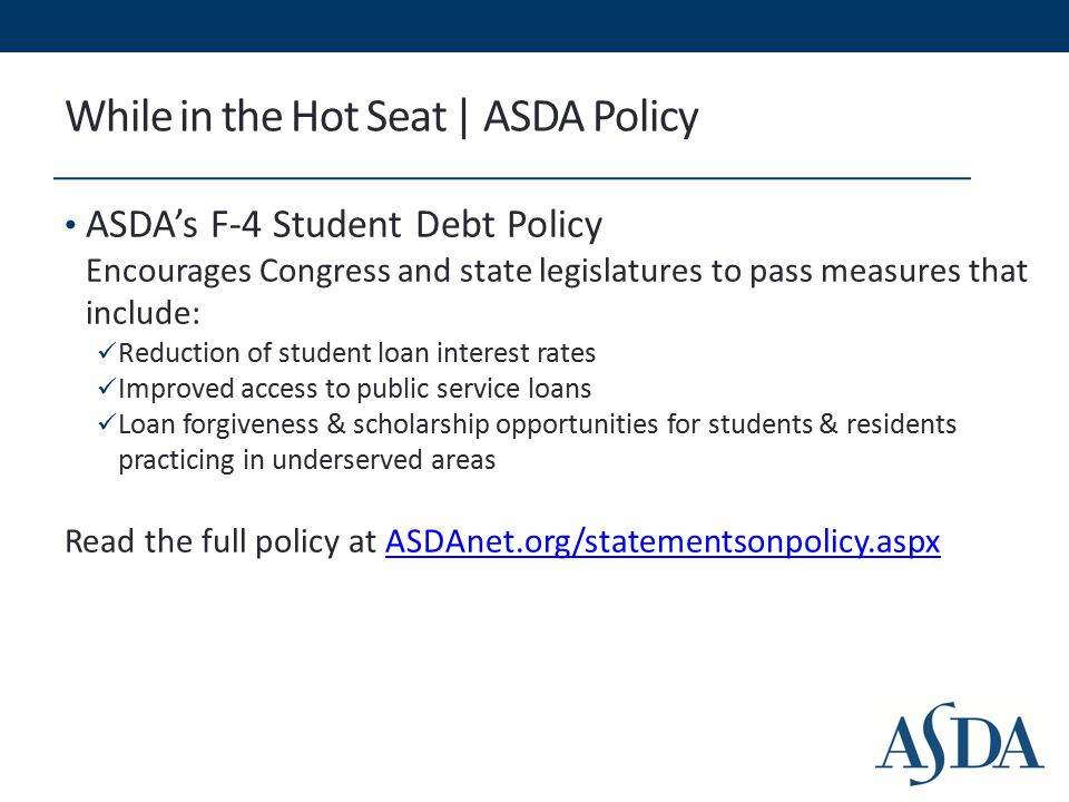 While in the Hot Seat | ASDA Policy ASDA's F-4 Student Debt Policy Encourages Congress and state legislatures to pass measures that include: Reduction of student loan interest rates Improved access to public service loans Loan forgiveness & scholarship opportunities for students & residents practicing in underserved areas Read the full policy at ASDAnet.org/statementsonpolicy.aspxASDAnet.org/statementsonpolicy.aspx