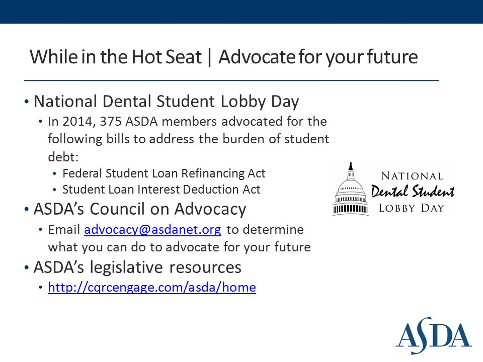 While in the Hot Seat | Advocate for your future National Dental Student Lobby Day In 2014, 375 ASDA members advocated for the following bills to address the burden of student debt: Federal Student Loan Refinancing Act Student Loan Interest Deduction Act ASDA's Council on Advocacy Email advocacy@asdanet.org to determine what you can do to advocate for your futureadvocacy@asdanet.org ASDA's legislative resources http://cqrcengage.com/asda/home