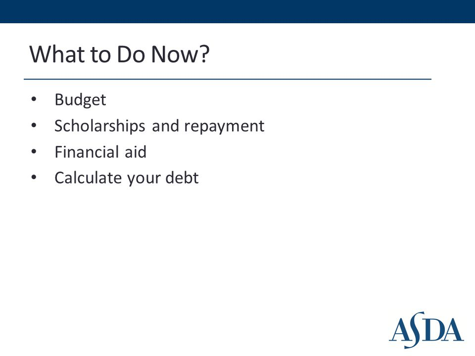 What to Do Now Budget Scholarships and repayment Financial aid Calculate your debt