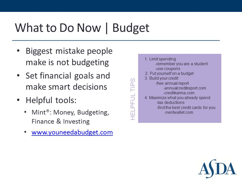 What to Do Now | Budget Biggest mistake people make is not budgeting Set financial goals and make smart decisions Helpful tools: Mint®: Money, Budgeting, Finance & Investing www.youneedabudget.com 1.