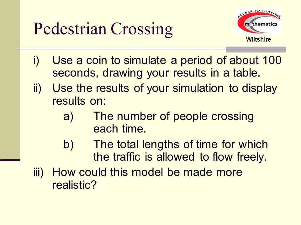Wiltshire Pedestrian Crossing i)Use a coin to simulate a period of about 100 seconds, drawing your results in a table.