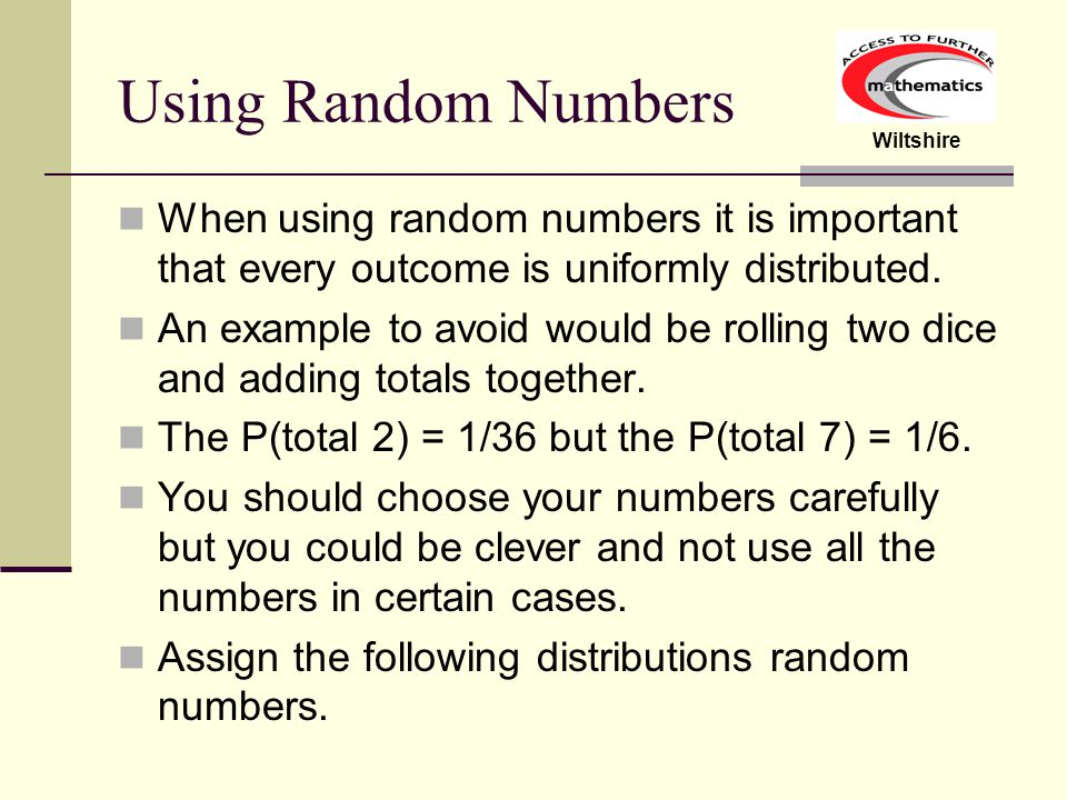 Wiltshire Using Random Numbers When using random numbers it is important that every outcome is uniformly distributed.