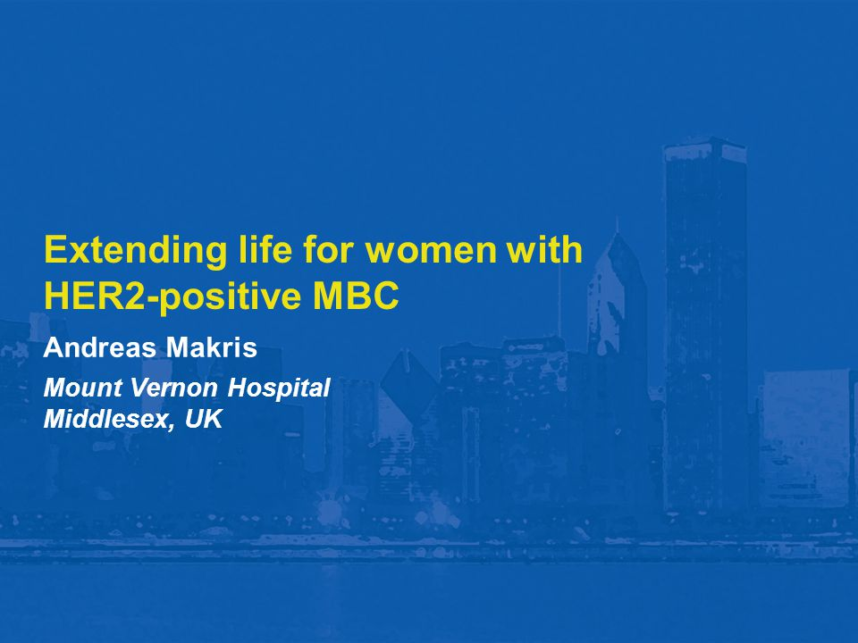 Extending life for women with HER2-positive MBC Andreas Makris Mount Vernon Hospital Middlesex, UK