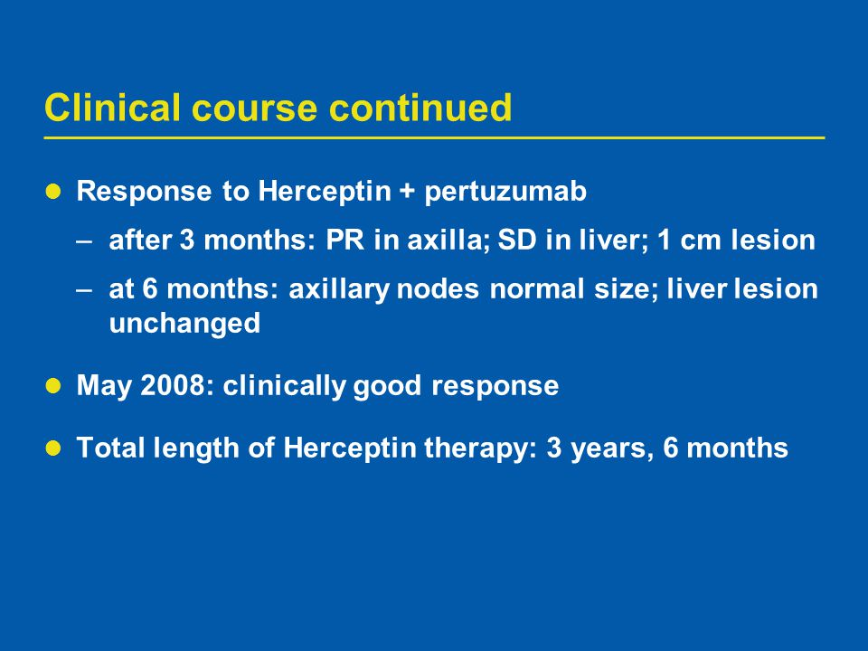 Clinical course continued Response to Herceptin + pertuzumab –after 3 months: PR in axilla; SD in liver; 1 cm lesion –at 6 months: axillary nodes norm