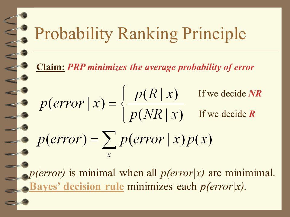Probability Ranking Principle Claim: PRP minimizes the average probability of error If we decide NR If we decide R p(error) is minimal when all p(error|x) are minimimal.