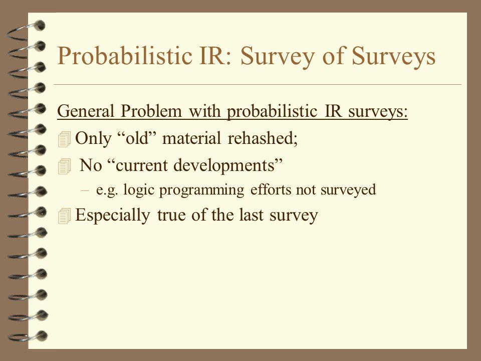 Probabilistic IR: Survey of Surveys General Problem with probabilistic IR surveys: 4 Only old material rehashed; 4 No current developments –e.g.