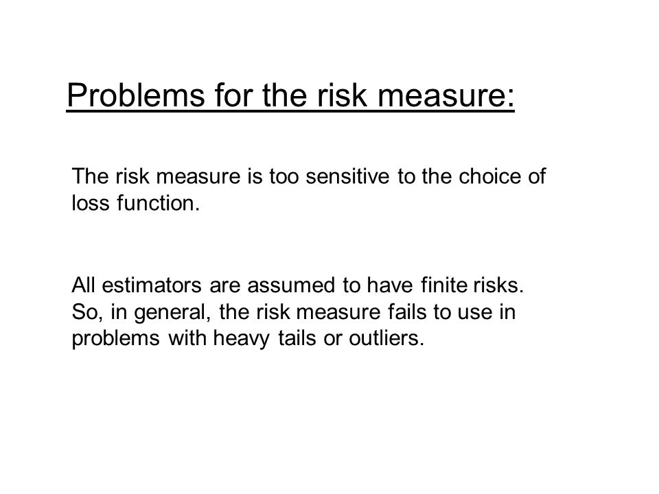 Problems for the risk measure: The risk measure is too sensitive to the choice of loss function. All estimators are assumed to have finite risks. So,